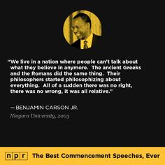 Benjamin Carson Jr., 2003. From NPR's The Best Commencement Speeches, Ever. that goes along with- if you don't stand for something, you'll fall for anything