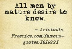 """""""All men by nature desire to know."""" - Aristotle    Satisfy your desire for knowledge playing the Famous Quotes subject on Freerice, and """"rice up"""" against hunger! http://freerice.com/#/famous-quotes/1816221"""