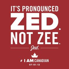 Canadians aren't the only ones who pronounce it this way. The British also say zed. Since they invented the English language; I'm gonna say we Canadians and Brits are pronouncing it right.