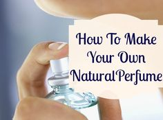 How to Make Your Own Natural Perfume in Two Easy Steps - LA Healthy Living