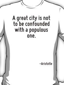 A great city is not to be confounded with a populous one. T-Shirt