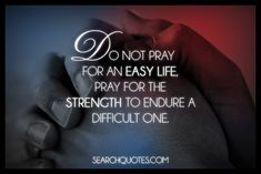 """Do not pray for an easy life; pray for the strength to endure a difficult one.""    Prayer, Inspirational, Uplifting Quotes"