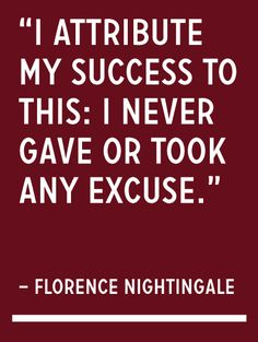 """I attribute my success to this - I never gave or took any excuse."" ― Florence Nightingale"