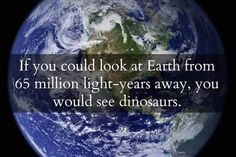 You'd see dinosaurs!