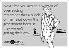 Next time you accuse a woman of overreacting, remember that a bunch of men shut down the government because they weren't getting their way.
