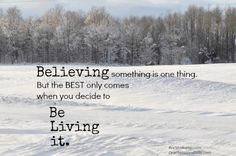 Believing something is one thing. But the best only comes when you decide to be living it.
