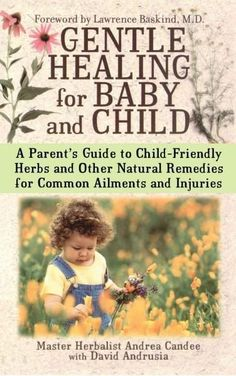 Gentle Healing for Baby and Child: A Parents Guide to Child Friendly Herbs and Other Remedies for Common ...