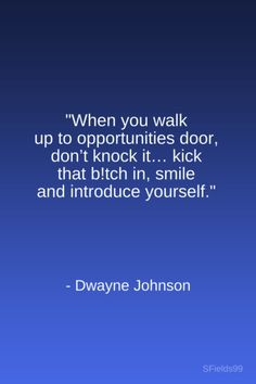 """When you walk up to opportunities' door, don't knock it... kick that b!tch in, smile and introduce yourself."" -Dwayne Johnson. #motivation #inspiration #growth #personal #development #newyear #newyou #truth #learning #affirmation #quote #sfields99"