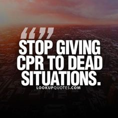 Stop giving CPR to dead situations. #relationship #cheater #life #quotes #fakepeople