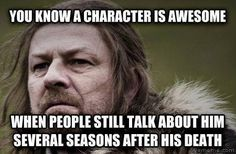 Damnit I still do! I miss Ned Stark and the rest of the fallen Starks. Game of Thrones