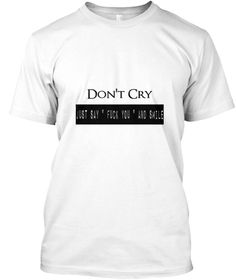 """Don't Cry Just Say """" Fuck You """" And Smile White T-Shirt Front"""