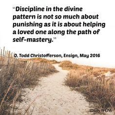 """""""Discipline in the divine pattern is not so much about punishing as it is about helping a loved one along the path of self-mastery.""""   ~D. Todd Christofferson"""