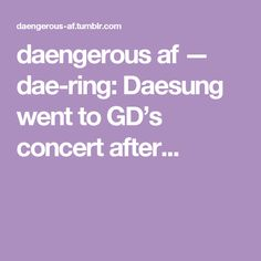 daengerous af — dae-ring:  Daesung went to GD's concert after...
