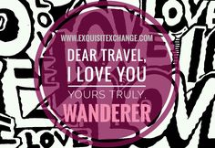Dear Travel, I Love You.  Yours Truly, Wanderer