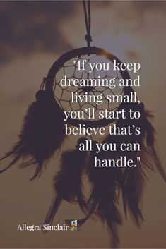 If you make your dreams and goals really small to try to keep yourself safe you will increase your fears. An unfortunate truth is that you will start to think you can't do anything bigger after a while. You will convince yourself that small stuff is all you can handle.