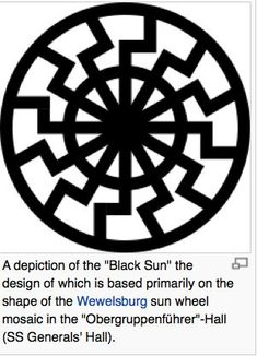 """The Black Sun is an even more esoteric concept than that of Thule. Represented as the void of creation itself, it is the most senior archetype imaginable.   Hermetic traditions teach the existence of two suns, an invisible and etheric one made of pure """"philosophical gold"""" and the material one, the only one the profane can perceive, known as the Black Sun.   The experience of the Black Sun is an experience of one's own body as a whole as all soul."""