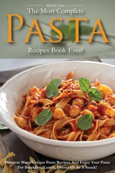 The Most Complete Pasta Recipes Book Ever!: Discover Many Unique Pasta Recipes and Enjoy Your Pasta