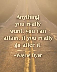 """""""Anything you really want, you can attain, if you really go after it."""" -- Wayne Dyer    http://drwaynedyer.com"""