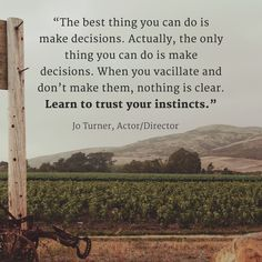 """""""The best thing you can do is make decisions. Actually, the only thing you can do is make decisions. When you vacillate and don't make them, nothing is clear. Learn to trust your instincts."""" -Jo Turner, Actor/Director"""