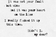 """""""It was not your fault, but mine, and it was your heart on the line. I really fucked it up this time, didn't I, my dear?"""" - Mumford and Sons"""