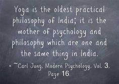 Yoga is the oldest practical philosophy of India; it is the mother of psychology and philosophy which are one and the same thing in India. ~Carl Jung, Modern Psychology, Vol. 3, Page 16.
