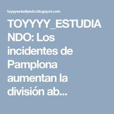 TOYYYY_ESTUDIANDO: Los incidentes de Pamplona aumentan la división ab...