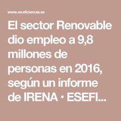El sector Renovable dio empleo a 9,8 millones de personas en 2016, según un informe de IRENA • ESEFICIENCIA