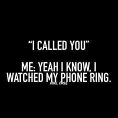 This is my response quite often....I answer the phone for only a few people.....and sometimes I don't even answer for them....I get this response ALL THE TIME!