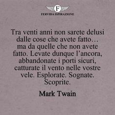 Tra venti anni non sarete delusi dalle cose che avete fatto… ma da quelle che non avete fatto. Levate dunque l'ancora, abbandonate i porti sicuri, catturate il vento nelle vostre vele. Esplorate. Sognate. Scoprite._Mark Twain #frasibelle #frasivere #frasi #frasibrevi #vita #valori #frasifamose #aforismi #citazioni #motivazione #FervidaIspirazione Mark Twain, Cute Quotes, Psicologia, Cute Qoutes, Hilarious Quotes, Nice Quotes