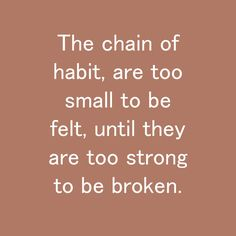 The chain of habit, are too small to be felt, until they are too strong to be broken. Habit Quotes, Creative Inspiration, Creativity, Felt, Strong, Clouds, Thoughts, Motivation, Chain