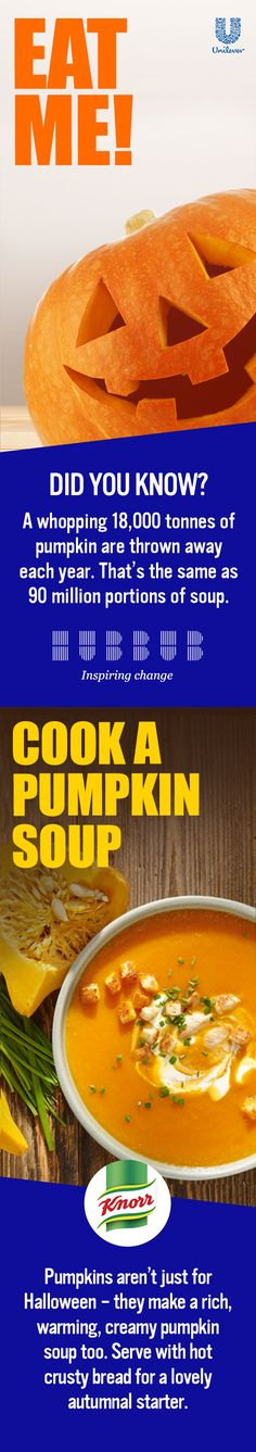 Did you know: A whopping 18,000 tonnes of Pumpkin are thrown away each year? That's the same as 90 million portions of soup. Join Hubbub and Unilever in inspiring change. Pumpkins aren't just for Halloween - they make a rich, warming, creamy pumpkin soup too. With freshly grated root ginger providing a zesty heartwarming flavour, serve a delicious bowl of Knorr Pumpkin Soup with a swirl of Elmlea and a sprinkle of coriander. The perfect autumnal starter!