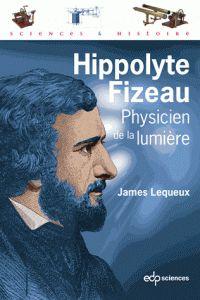 Hippolyte Fizeau, physicien de la lumière de James Lequeux chez EDP Sciences. A la BU : 530.092 LEQ http://catalogue.univ-lille1.fr/F/?func=find-b&find_code=SYS&adjacent=N&local_base=LIL01&request=000617367