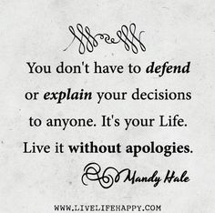 You don't have to defend or explain your decisions to anyone. It's your life. Live it without apologies. -Mandy Hale