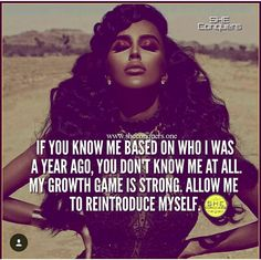 If you know me based on who I was a year ago, you don't know me at all. My growth game is strong. Allow me to reintroduce myself. Boss Lady Quotes, Babe Quotes, Bitch Quotes, Badass Quotes, Queen Quotes, Woman Quotes, Quotes To Live By, Qoutes, Diva Quotes