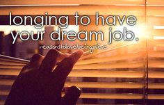 My dream job would be a dream come true...it's been the same dream ever since I was little and it is never gonna change :)
