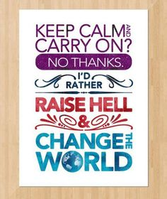 Keep Calm And Carry On? No Thanks. Id Rather Raise Hell And Change The World.
