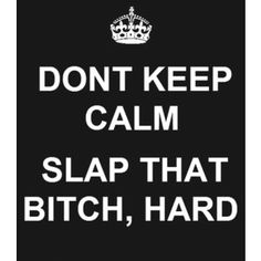 hahahahahaha i only think this is funny because i hate those crown keep calm signs! Great Quotes, Quotes To Live By, Funny Quotes, Bitch Quotes, Naughty Quotes, Asshole Quotes, Revenge Quotes, Sarcasm Quotes, Smart Quotes