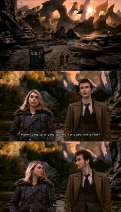 The Doctor and Rose; How long are you going to stay with me? Forever.