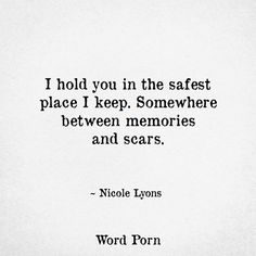I hold you in the safest place I keep. Somewhere between memories and scars. -Nicole Lyons #Wordporn