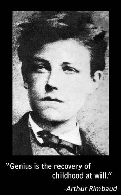 """Genius is the recovery of childhood at will."" -Arthur Rimbaud"