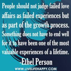"""""""People should not judge failed love affairs as failed experiences but as part of the growth process. Something does not have to end well for it to have been one of the most valuable experiences of a lifetime."""" -Ethel Person"""