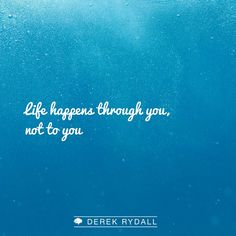 Life happens through you, not to you.