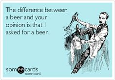 The difference between a beer and your opinion is that I asked for a beer.