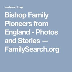 Bishop Family Pioneers from England - Photos and Stories — FamilySearch.org