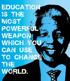 """Education is the most powerful weapon which you can use to change the world""  ~ Nelson Mandela"
