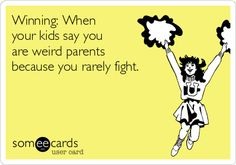 Winning: When your kids say you are weird parents because you rarely fight.