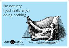 I'm not lazy, I just really enjoy doing nothing.