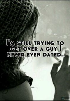 I'm still trying to get over a guy I never even dated.. - Whisper
