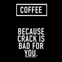 Coffee, because crack is bad for you.