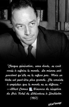 """""""Chaque génération, sans doute, se croit vouée à refaire le monde. La mienne sait pourtant qu'elle ne le refera pas. Mais sa tâche est peut-être plus grande. Elle consiste à empêcher que le monde ne se défasse."""" ---Albert Camus Discours de réception du Prix Nobel de Littérature à Stockholm (1957)"""